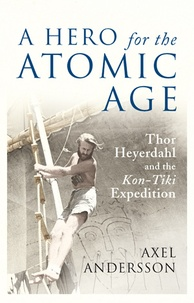 """Axel Andersson - A Hero for the Atomic Age - Thor Heyerdahl and the Kon-Tiki Expedition""""."""