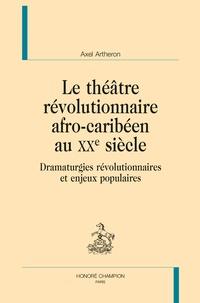 Axel Arthéron - Le théâtre révolutionnaire afro-caribéen au XXe siècle - Dramaturgies révolutionnaires et enjeux populaires.