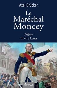 Axel Brücker - Le Maréchal Moncey.