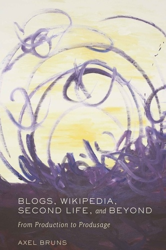Axel Bruns - Blogs, Wikipedia, Second Life, and Beyond - From Production to Produsage.
