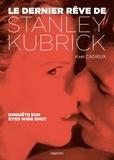 Axel Cadieux - Le dernier rêve de Stanley Kubrick - Enquête sur Eyes Wide Shut.