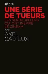 Axel Cadieux - Une série de tueurs - Les serial killers qui ont inspiré le cinéma.
