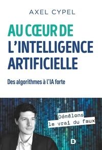 Axel Cypel - Au c ur de l'intelligence artificielle - Des algorithmes à l'IA forte.