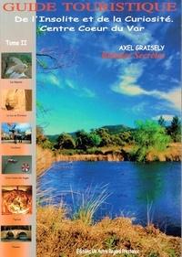 Axel Graisely - Guide touristique de l'insolite et de la curiosité - Volume 2, Centre coeur du var.