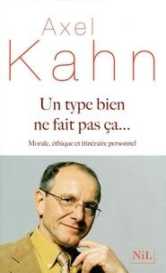 Axel Kahn - Un type bien ne fait pas ça... - Morale, éthique et itinéraire personnel.