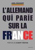 Axel Rückert - L'Allemand qui parie sur la France - La boîte à outils d'un dirigeant d'entreprise franco-allemand qui veut faire gagner la France.