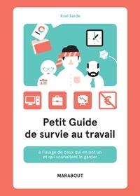 Axel Sarde - Petit guide de survie au travail - A l'usage de ceux qui en ont un et qui souhaitent le garder.