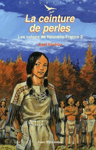 Axel Vachon - Les colons de la Nouvelle-France Tome 2 : La ceinture de perles.