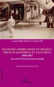 Axelle Bergeret-Cassagne - Les bases américaines en France : impacts matériels et culturels 1950-1967 - Au seuil d'un nouveau monde.
