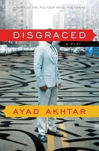 Ayad Akhtar - Disgraced - A Play.