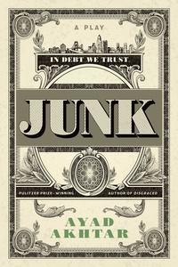 Ayad Akhtar - Junk - A Play.