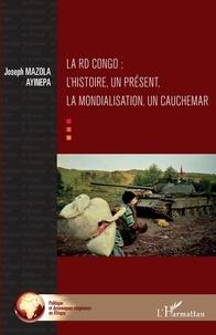Ayinepa joseph Mazola - La RD Congo ; l'histoire, un présent, la mondialisation, un cauchemar.