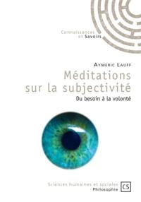 Aymeric Lauff - Méditations sur la subjectivité - Du besoin à la volonté.