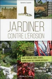 Aymeric Lazarin - Jardiner contre l'érosion - Talus, remblais, dunes, berges... Venons à bout des terrains difficiles !.