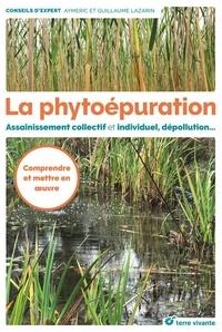 Aymeric Lazarin et Guillaume Lazarin - La phytoépuration - Assainissement collectif et individuel, dépollution....