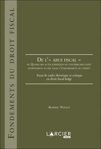 """Aymeric Nollet - De l'""""abus fiscal"""" ou Quand des actes juridiques du contribuable sont inopposables au fisc pour l'établissement de l'impôt - Essai de cadre théorique et critique en droit fiscal belge."""