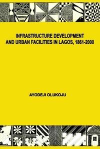 Ayodeji Olukoju - Infrastructure Development and Urban Facilities in Lagos, 1861-2000.