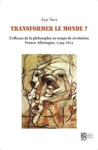Ayse Yuva - Transformer le monde ? - L'efficace de la philosophie en temps de révolution, France-Allemagne, 1794-1815.