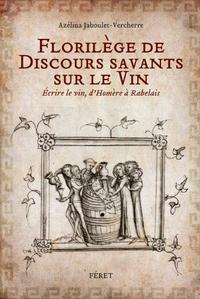 Azélina Jaboulet-Vercherre - Florilège de discours savants sur le vin - Ecrire le vin, d'Homère à Rabelais.
