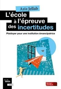Aziz Jellab - L'école à l'épreuve des incertitudes - Plaidoyer pour une institution émancipatrice.