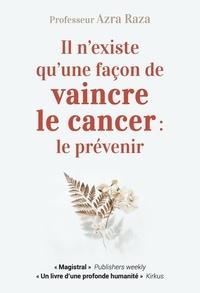 Azra Raza - Il n'existe qu'une façon de vaincre le cancer : le prévenir - Une vie au chevet des patients.