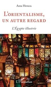 Azza Heikal - L'orientalisme, un autre regard - L'Egypte illustrée.