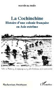 Ba Thiên Nguyên - La Cochinchine - Histoire d'une colonie française en Asie extrême.