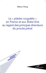 """Babacar Niang - Le """"plaider coupable"""" en France et aux Etats-Unis au regard des principes directeurs du procès pénal."""