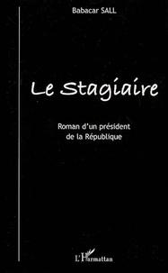 Babacar Sall - Le Stagiaire - Roman d'un président de la République.