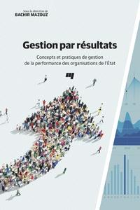Bachir Mazouz - Gestion par résultats - Concepts et pratiques de gestion de la performance des organisations de l'Etat.