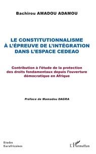 Bachirou Amadou Amadou - Le constitutionnalisme à l'épreuve de l'intégration dans l'espace CEDEAO - Contribution à l'étude de la protection des droits fondamentaux depuis l'ouverture démocratique en Afrique.