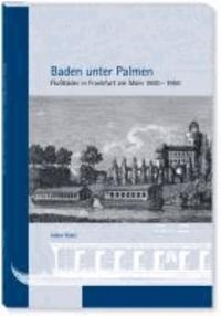 Baden unter Palmen - Flußbäder in Frankfurt am Main 1800 - 1950.