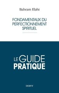 Bahram Elahi - Le guide pratique - Fondamentaux du perfectionnement spirituel.
