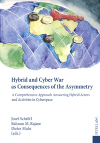 Bahram m. Rajaee et Josef Schröfl - Hybrid and Cyber War as Consequences of the Asymmetry - A Comprehensive Approach Answering Hybrid Actors and Activities in Cyberspace- Political, Social and Military Responses.