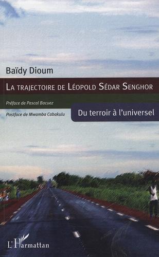 Baïdy Dioum - La trajectoire de Léopold Sédar Senghor - Du terroir à l'universel.