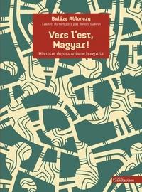 Balazs Ablonczy - Vers l'est, Magyar ! - Histoire du touranisme hongrois.