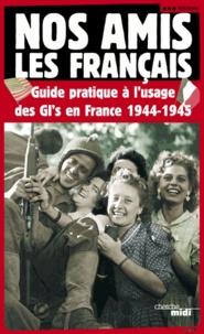 Balbino Katz et  Collectif - Nos amis les Français - Guide pratique à l'usage des GI's en France, 1944-1945.