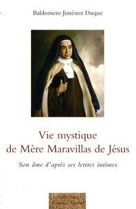Baldomero Jimenez Duque - Vie mystique de Mère Maravillas de Jésus - Son âme d'après ses lettres intimes.