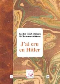 Baldur von Schirach - J'ai cru en Hitler.