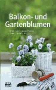 Balkon- und Gartenblumen - Die beliebtesten Arten bestimmen, anpflanzen, pflegen und vermehren.
