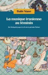 Ballé Niane - La musique iranienne au féminin - De l'Antiquité jusqu'à la fin de la période Pahlavi.