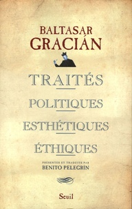 Baltasar Gracian - Traités politiques, esthétiques, éthiques.