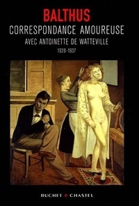 Balthus - Correspondance amoureuse avec Antoinette de Watteville - 1928-1937.