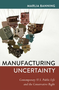 Banning Marlia - Manufacturing Uncertainty - Contemporary U.S. Public Life and the Conservative Right.