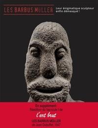 Baptiste Brun et Sarah Lombardi - Les Barbus Müller - Leur énigmatique sculpteur enfin démasqué ! En supplément : réédition du fascicule 1 de L'Art brut.