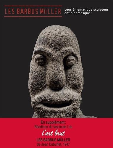Les Barbus Müller. Leur énigmatique sculpteur enfin démasqué ! En supplément : réédition du fascicule 1 de L'Art brut