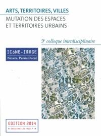 Arts, territoires, villes : mutation des espaces et territoires urbains- Actes du 9e colloque interdisciplinaire Icône-Image, 2-4 mai 2013 -  Baptiste-Marrey |