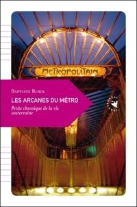 Baptiste Roux - Les arcanes du métro - Petite chronique de la vie souterraine.