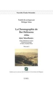 Bar Hebraeus - La Chronographie de Bar Hebraeus - L'histoire du monde d'Adam à Kubilai Khan Volume 1.