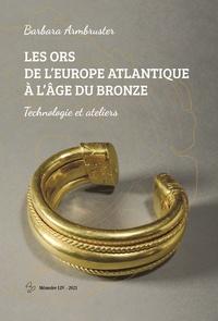 Barbara Armbruster - Les ors de l'Europe Atlantique à l'âge du Bronze - Technologie et ateliers.